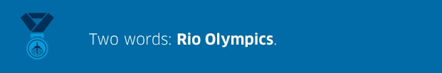 Two words: Rio Olympics.